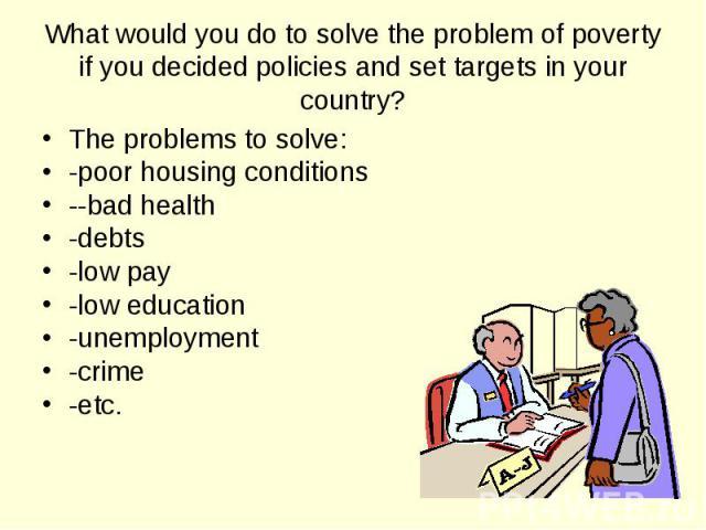 The problems to solve: The problems to solve: -poor housing conditions --bad health -debts -low pay -low education -unemployment -crime -etc.