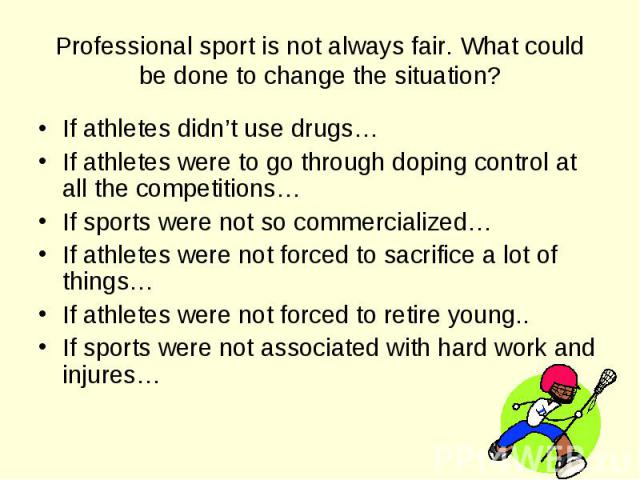 If athletes didn't use drugs… If athletes didn't use drugs… If athletes were to go through doping control at all the competitions… If sports were not so commercialized… If athletes were not forced to sacrifice a lot of things… If athletes were not f…