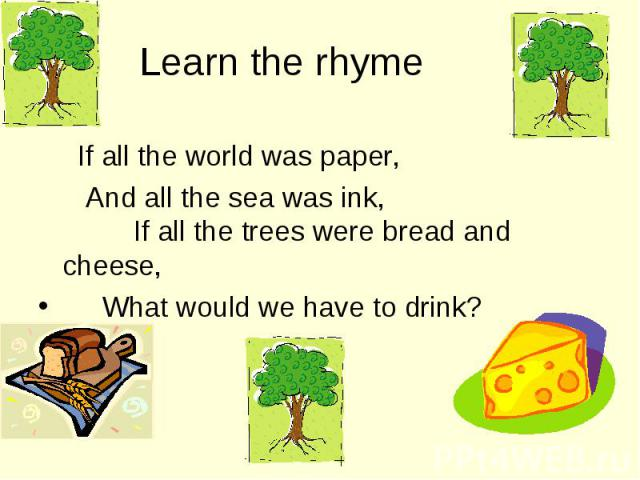 If all the world was paper, If all the world was paper, And all the sea was ink, If all the trees were bread and cheese, What would we have to drink?