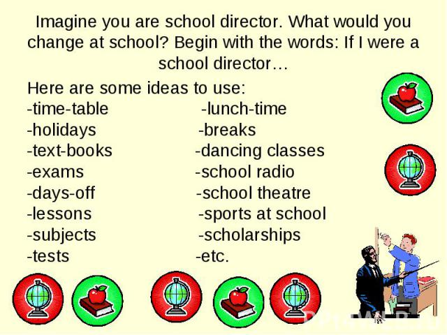 Here are some ideas to use: Here are some ideas to use: -time-table -lunch-time -holidays -breaks -text-books -dancing classes -exams -school radio -days-off -school theatre -lessons -sports at school -subjects -scholarships -tests -etc.
