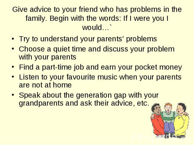Try to understand your parents' problems Try to understand your parents' problems Choose a quiet time and discuss your problem with your parents Find a part-time job and earn your pocket money Listen to your favourite music when your parents are not…