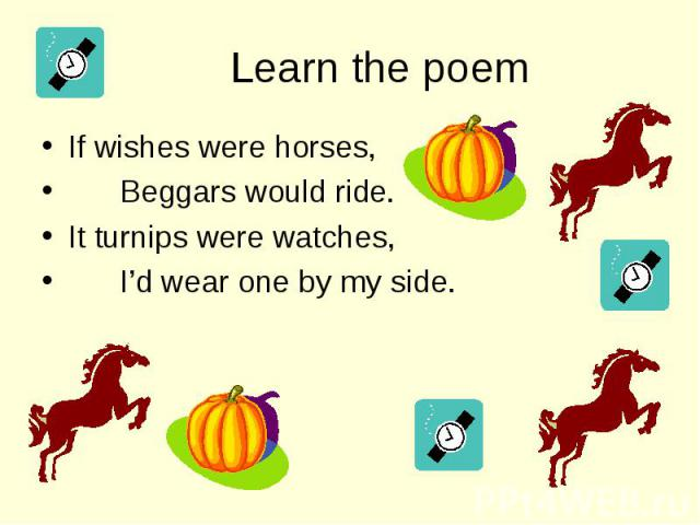 If wishes were horses, If wishes were horses, Beggars would ride. It turnips were watches, I'd wear one by my side.