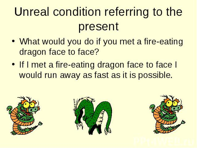 What would you do if you met a fire-eating dragon face to face? What would you do if you met a fire-eating dragon face to face? If I met a fire-eating dragon face to face I would run away as fast as it is possible.