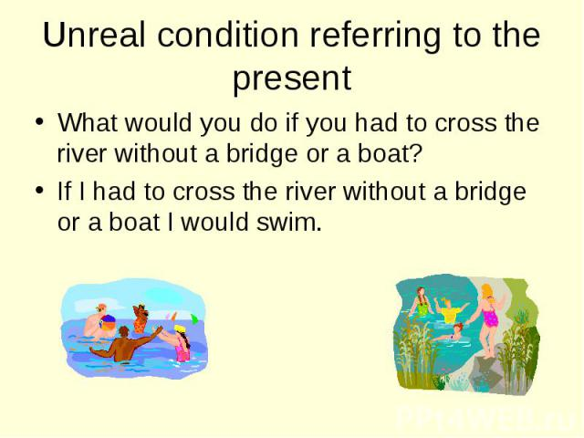 What would you do if you had to cross the river without a bridge or a boat? What would you do if you had to cross the river without a bridge or a boat? If I had to cross the river without a bridge or a boat I would swim.