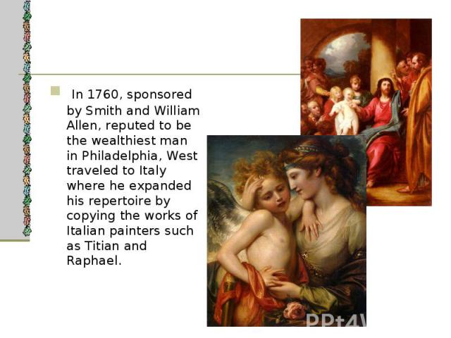 In 1760, sponsored by Smith and William Allen, reputed to be the wealthiest man in Philadelphia, West traveled to Italy where he expanded his repertoire by copying the works of Italian painters such as Titian and Raphael. In 1760, sponsored by Smith…