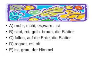 Bilde Sätze. A) mehr, nicht, es,warm, ist B) sind, rot, gelb, braun, die Blätter