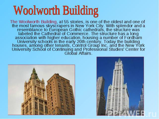 The Woolworth Building, at 55 stories, is one of the oldest and one of the most famous skyscrapers in New York City. With splendor and a resemblance to European Gothic cathedrals, the structure was labeled the Cathedral of Commerce. The structure ha…