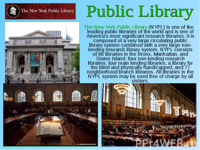 The New York Public Library (NYPL) is one of the leading public libraries of the world and is one of America's most significant research libraries. It is composed of a very large circulating public library system combined with a very large non-lendi…