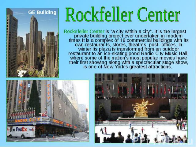 "Rockefeller Center is ""a city within a city"". It is the largest private building project ever undertaken in modern times It is a complex of 19 commercial buildings with its own restaurants, stores, theatres, post­-offices. In winter its pla…"