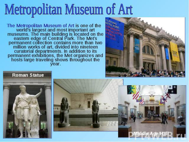 The Metropolitan Museum of Art is one of the world's largest and most important art museums. The main building is located on the eastern edge of Central Park. The Met's permanent collection contains more than two million works of art, divided into n…
