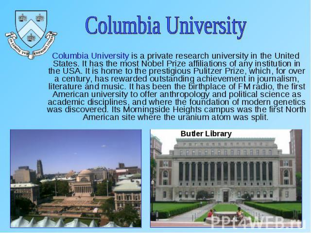 Columbia University is a private research university in the United States. It has the most Nobel Prize affiliations of any institution in the USA. It is home to the prestigious Pulitzer Prize, which, for over a century, has rewarded outstanding achi…