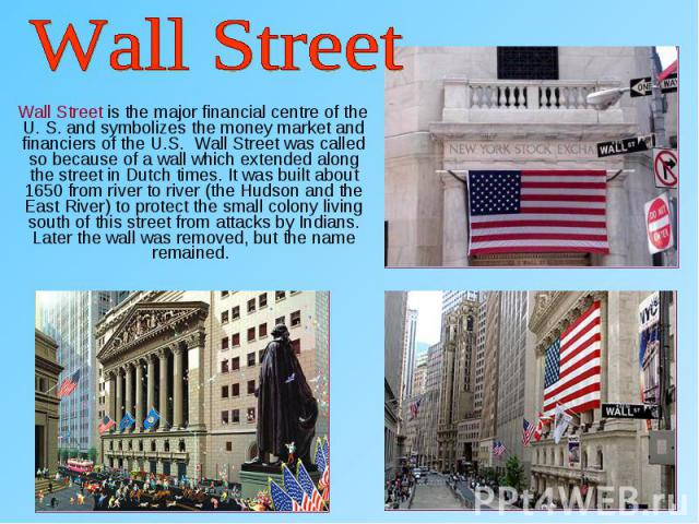 Wall Street is the major financial centre of the U. S. and symbolizes the money market and financiers of the U.S. Wall Street was called so because of a wall which extended along the street in Dutch times. It was built about 1650 from river to river…