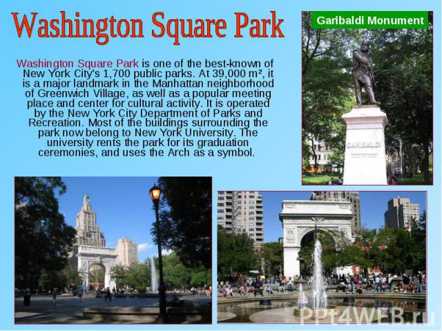 Washington Square Park is one of the best-known of New York City's 1,700 public parks. At 39,000 m², it is a major landmark in the Manhattan neighborhood of Greenwich Village, as well as a popular meeting place and center for cultural activity. It i…