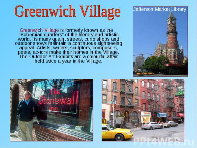 "Greenwich Village is formerly known as the ""Bohemian quarters"" of the literary and artistic world. Its many quaint streets, curio shops and outdoor shows maintain a continuous sightseeing appeal. Artists, writers, sculptors, composers, poe…"
