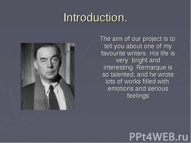The aim of our project is to tell you about one of my favourite writers. His life is very bright and interesting. Remarque is so talented, and he wrote lots of works filled with emotions and serious feelings The aim of our project is to tell you abo…
