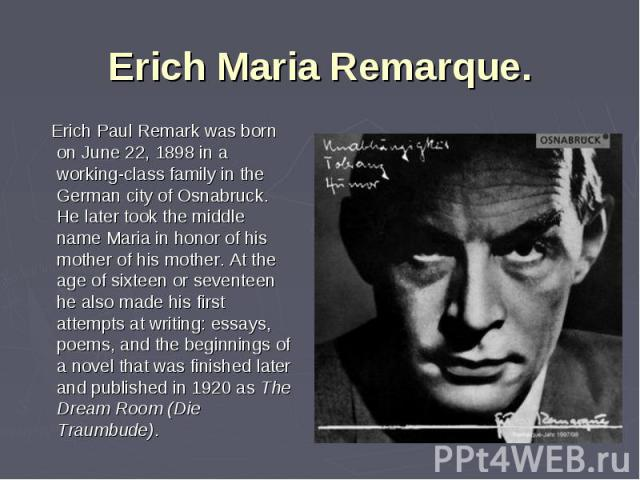 Erich Paul Remark was born on June 22, 1898 in a working-class family in the German city of Osnabruck. He later took the middle name Maria in honor of his mother of his mother. At the age of sixteen or seventeen he also made his first attempts at wr…