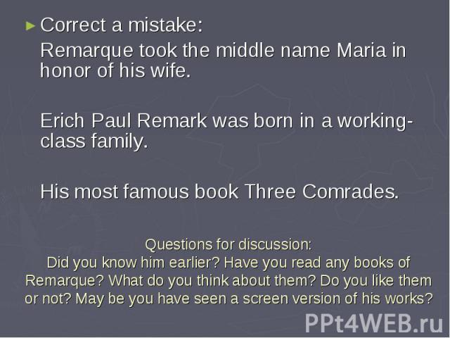 Correct a mistake: Correct a mistake: Remarque took the middle name Maria in honor of his wife. Erich Paul Remark was born in a working-class family. His most famous book Three Comrades.