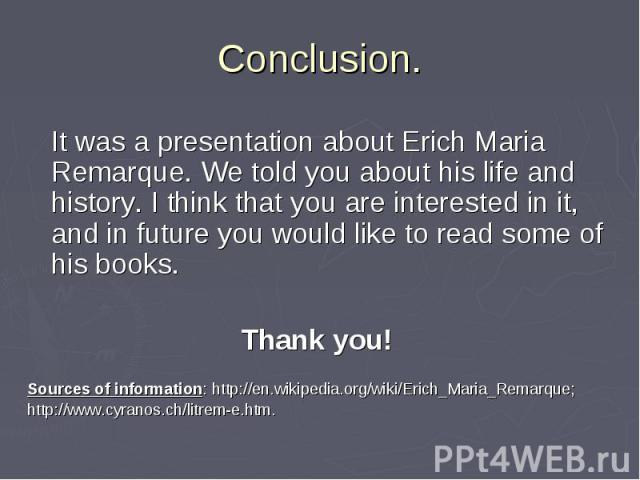 It was a presentation about Erich Maria Remarque. We told you about his life and history. I think that you are interested in it, and in future you would like to read some of his books. It was a presentation about Erich Maria Remarque. We told you ab…