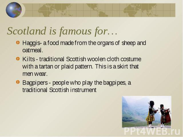 Haggis- a food made from the organs of sheep and oatmeal. Haggis- a food made from the organs of sheep and oatmeal. Kilts - traditional Scottish woolen cloth costume with a tartan or plaid pattern. This is a skirt that men wear. Bagpipers - people w…