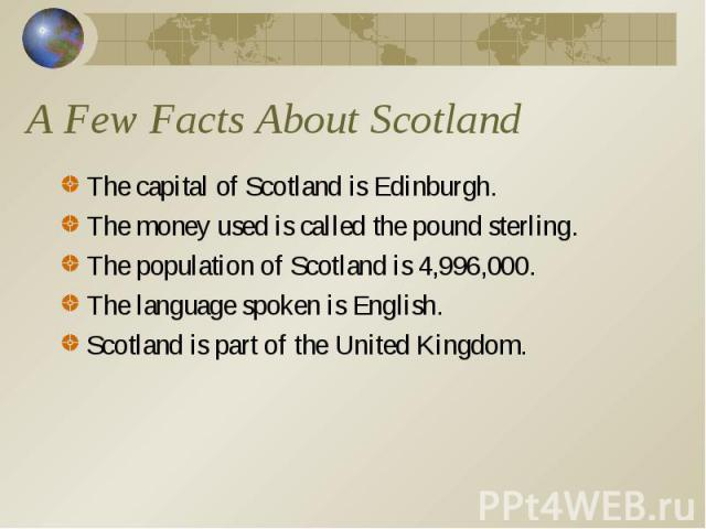 The capital of Scotland is Edinburgh. The capital of Scotland is Edinburgh. The money used is called the pound sterling. The population of Scotland is 4,996,000. The language spoken is English. Scotland is part of the United Kingdom.