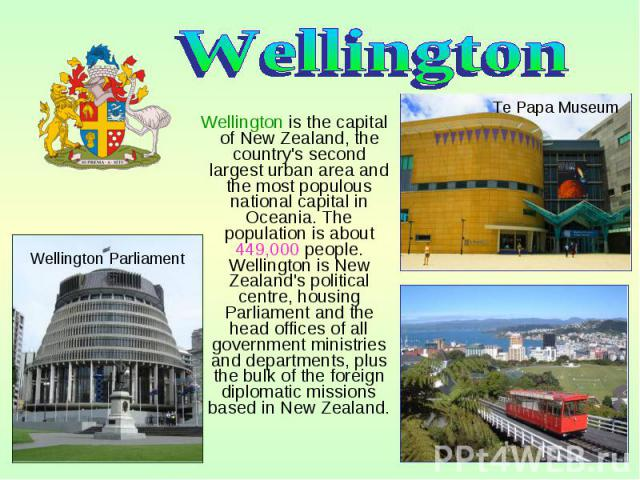 Wellington is the capital of New Zealand, the country's second largest urban area and the most populous national capital in Oceania. The population is about 449,000 people. Wellington is New Zealand's political centre, housing Parliament and the hea…