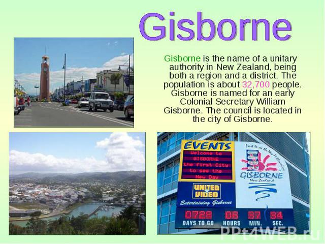 Gisborne is the name of a unitary authority in New Zealand, being both a region and a district. The population is about 32,700 people. Gisborne is named for an early Colonial Secretary William Gisborne. The council is located in the city of Gisborne…