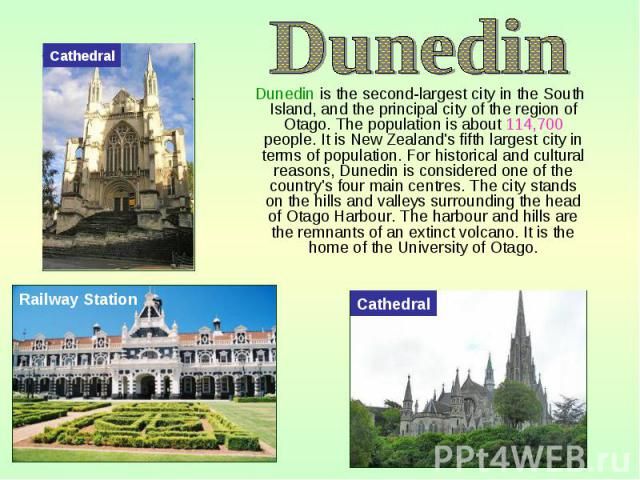 Dunedin is the second-largest city in the South Island, and the principal city of the region of Otago. The population is about 114,700 people. It is New Zealand's fifth largest city in terms of population. For historical and cultural reasons, Dunedi…