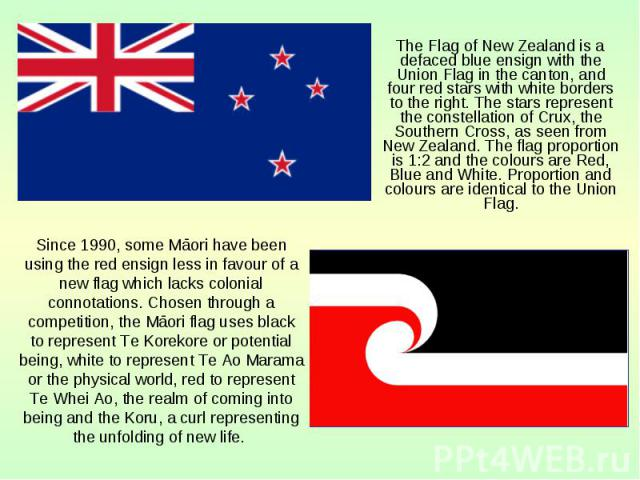 The Flag of New Zealand is a defaced blue ensign with the Union Flag in the canton, and four red stars with white borders to the right. The stars represent the constellation of Crux, the Southern Cross, as seen from New Zealand. The flag proportion …