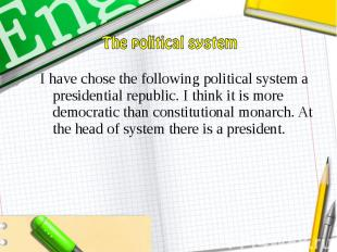 I have chose the following political system a presidential republic. I think it