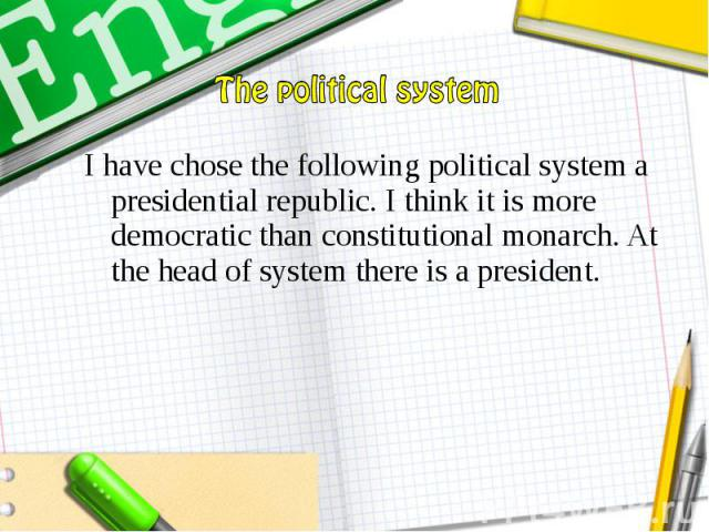 I have chose the following political system a presidential republic. I think it is more democratic than constitutional monarch. At the head of system there is a president. I have chose the following political system a presidential republic. I think …