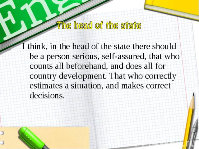I think, in the head of the state there should be a person serious, self-assured, that who counts all beforehand, and does all for country development. That who correctly estimates a situation, and makes correct decisions. I think, in the head of th…