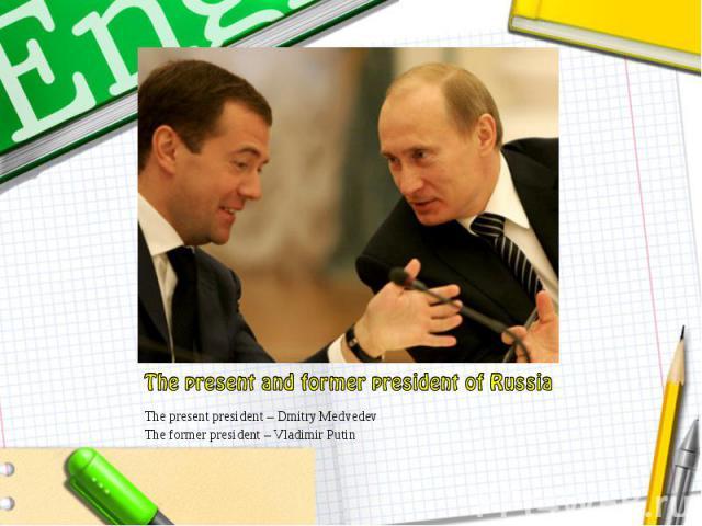 The present president – Dmitry Medvedev The present president – Dmitry Medvedev The former president – Vladimir Putin