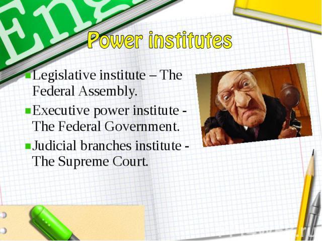 Legislative institute – The Federal Assembly. Legislative institute – The Federal Assembly. Executive power institute - The Federal Government. Judicial branches institute - The Supreme Court.