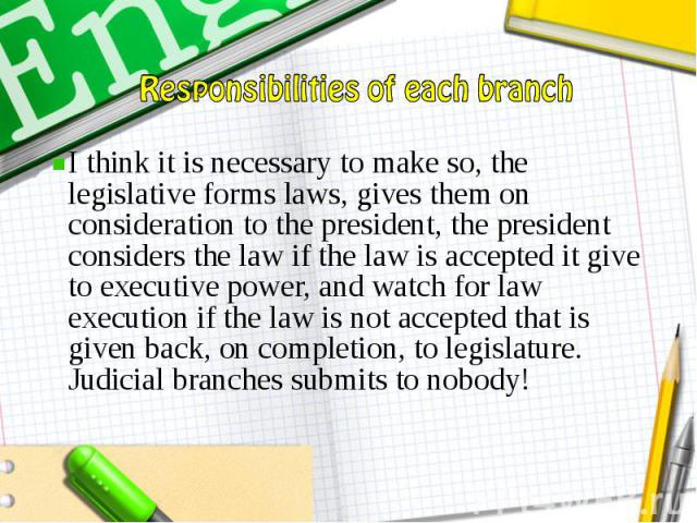 I think it is necessary to make so, the legislative forms laws, gives them on consideration to the president, the president considers the law if the law is accepted it give to executive power, and watch for law execution if the law is not accepted t…