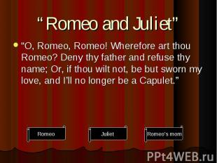 """O, Romeo, Romeo! Wherefore art thou Romeo? Deny thy father and refuse thy name;"