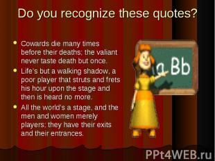 Cowards die many times before their deaths; the valiant never taste death but on