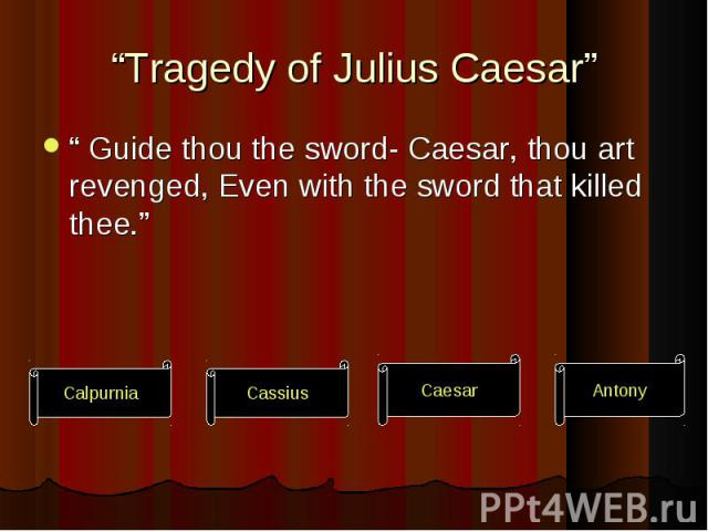 """"""" Guide thou the sword- Caesar, thou art revenged, Even with the sword that killed thee."""" """" Guide thou the sword- Caesar, thou art revenged, Even with the sword that killed thee."""""""