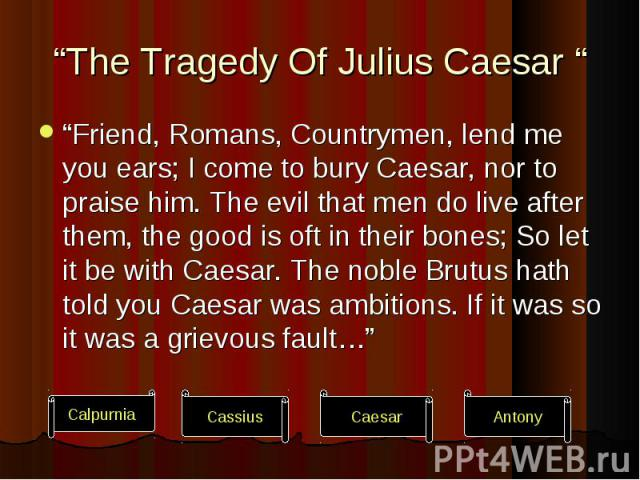 """""""Friend, Romans, Countrymen, lend me you ears; I come to bury Caesar, nor to praise him. The evil that men do live after them, the good is oft in their bones; So let it be with Caesar. The noble Brutus hath told you Caesar was ambitions. If it was s…"""