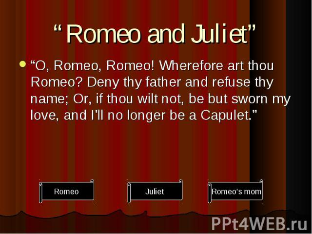 """""""O, Romeo, Romeo! Wherefore art thou Romeo? Deny thy father and refuse thy name; Or, if thou wilt not, be but sworn my love, and I'll no longer be a Capulet."""" """"O, Romeo, Romeo! Wherefore art thou Romeo? Deny thy father and refuse thy name; Or, if th…"""