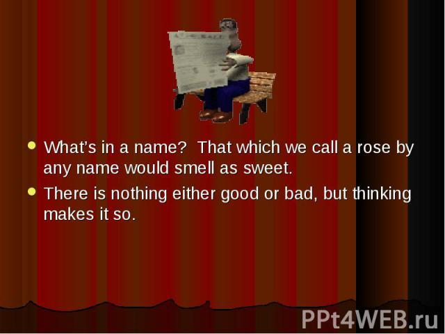 What's in a name? That which we call a rose by any name would smell as sweet. What's in a name? That which we call a rose by any name would smell as sweet. There is nothing either good or bad, but thinking makes it so.