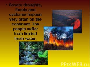 Severe droughts, floods and cyclones happen very often on the continent. The peo