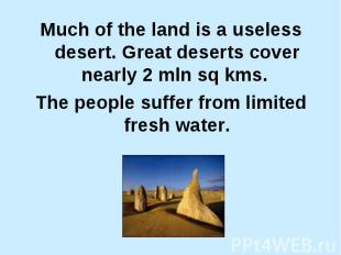 Much of the land is a useless desert. Great deserts cover nearly 2 mln sq kms. M