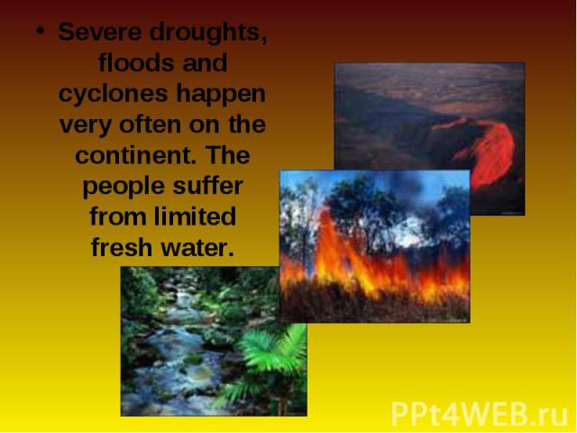 Severe droughts, floods and cyclones happen very often on the continent. The people suffer from limited fresh water. Severe droughts, floods and cyclones happen very often on the continent. The people suffer from limited fresh water.