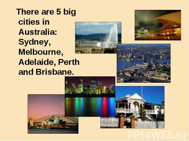 There are 5 big cities in Australia: Sydney, Melbourne, Adelaide, Perth and Brisbane. There are 5 big cities in Australia: Sydney, Melbourne, Adelaide, Perth and Brisbane.