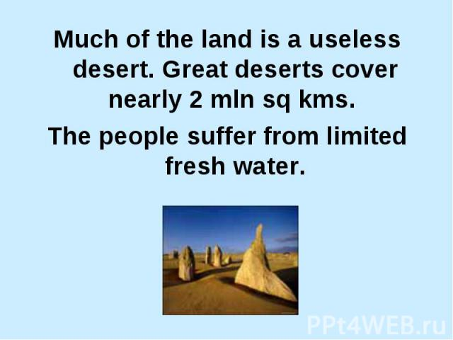 Much of the land is a useless desert. Great deserts cover nearly 2 mln sq kms. Much of the land is a useless desert. Great deserts cover nearly 2 mln sq kms. The people suffer from limited fresh water.