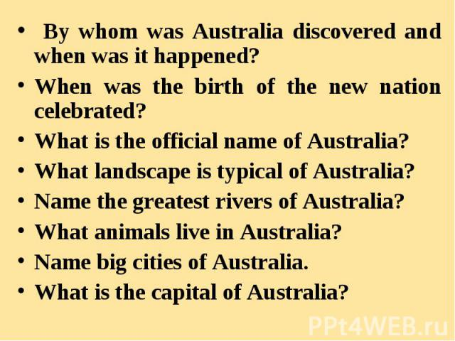 By whom was Australia discovered and when was it happened? By whom was Australia discovered and when was it happened? When was the birth of the new nation celebrated? What is the official name of Australia? What landscape is typical of Australia? Na…