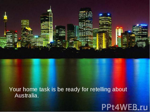 Your home task is be ready for retelling about Australia. Your home task is be ready for retelling about Australia.