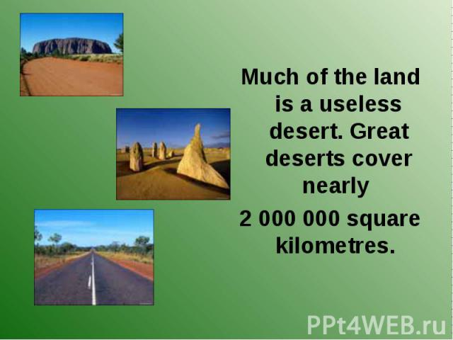 Much of the land is a useless desert. Great deserts cover nearly Much of the land is a useless desert. Great deserts cover nearly 2 000 000 square kilometres.
