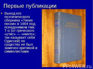 Первые публикации Выход его поэтичитеского сборника «Тихие песни» в 1904 под псе