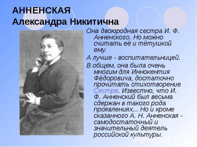 АННЕНСКАЯ Александра Никитична Она двоюродная сестра И. Ф. Анненского. Но можно считать её и тётушкой ему. А лучше - воспитательницей. В общем, она была очень многим для Иннокентия Фёдоровича, достаточно прочитать стихотворение Сестре. Известно, что…